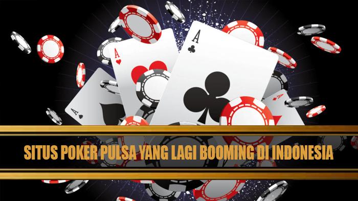 Situs Poker Pulsa yang Lagi Booming di Indonesia