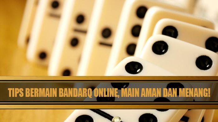 Tips Bermain BandarQ Online, Main Aman dan Menang!