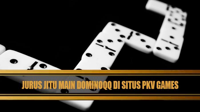 Jurus Jitu Main DominoQQ di Situs Pkv Games